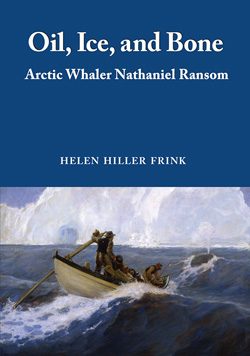 Oil, Ice and Bone, Arctic Whaler Nathaniel Ransom, by Helen Frink
